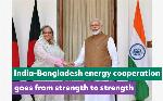 India-Bangladesh energy cooperation goes from strength to strength